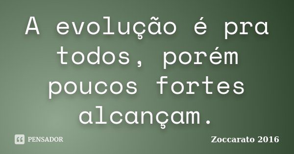 A evolução é pra todos, porém poucos fortes alcançam.... Frase de Zoccarato 2016.