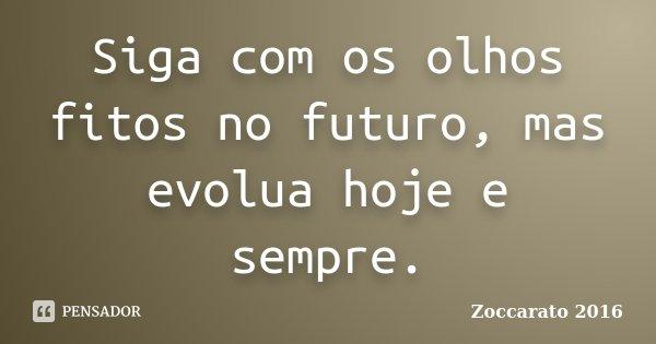 Siga com os olhos fitos no futuro, mas evolua hoje e sempre.... Frase de Zoccarato 2016.
