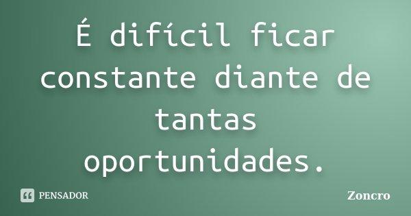 É difícil ficar constante diante de tantas oportunidades.... Frase de Zoncro.