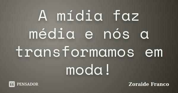 A mídia faz média e nós a transformamos em moda!... Frase de Zoraide Franco.