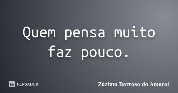 Quem pensa muito faz pouco.... Frase de Zózimo Barroso do Amaral.