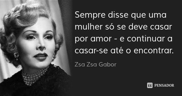 Sempre disse que uma mulher só se deve casar por amor - e continuar a casar-se até o encontrar.... Frase de Zsa Zsa Gabor.