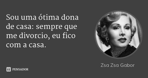 Sou uma ótima dona de casa: sempre que me divorcio, eu fico com a casa.... Frase de Zsa Zsa Gabor.