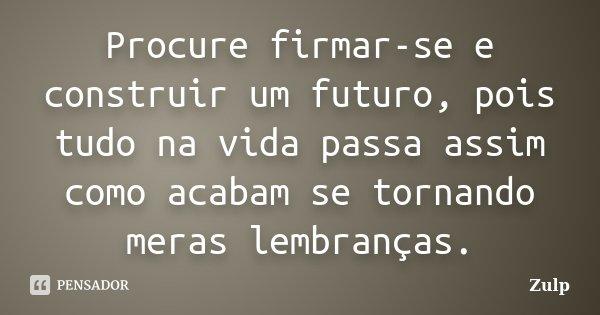 Procure firmar-se e construir um futuro, pois tudo na vida passa assim como acabam se tornando meras lembranças.... Frase de Zulp.