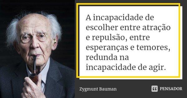 A incapacidade de escolher entre atração e repulsão, entre esperanças e temores, redunda na incapacidade de agir.... Frase de Zygmunt Bauman.