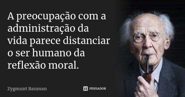 A preocupação com a administração da vida parece distanciar o ser humano da reflexão moral.... Frase de Zygmunt Bauman.