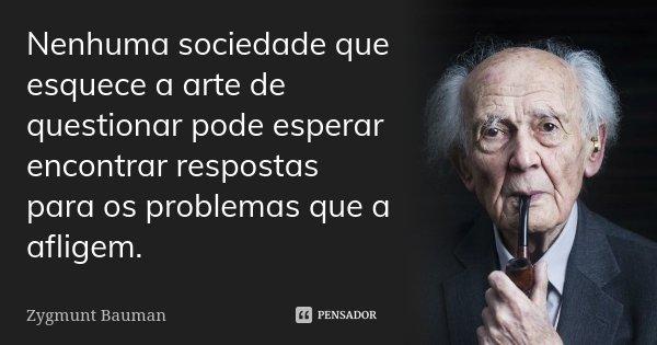 Nenhuma sociedade que esquece a arte de questionar pode esperar encontrar respostas para os problemas que a afligem.... Frase de Zygmunt Bauman.
