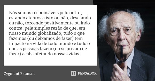 Nós somos responsáveis pelo outro, estando atentos a isto ou não, desejando ou não, torcendo positivamente ou indo contra, pela simples razão de que, em nosso m... Frase de Zygmunt Bauman.