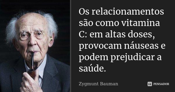 Os relacionamentos são como vitamina C: em altas doses, provocam náuseas e podem prejudicar a saúde.... Frase de Zygmunt Bauman.
