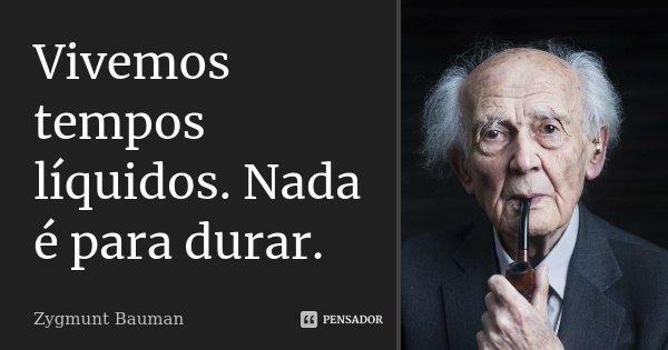 Vivemos tempos líquidos. Nada é para durar.... Frase de Zygmunt Bauman.