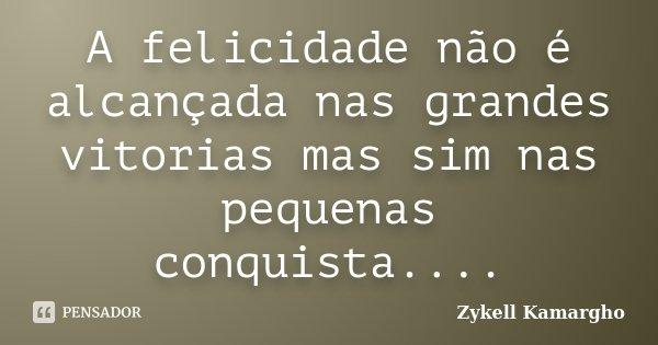 A felicidade não é alcançada nas grandes vitorias mas sim nas pequenas conquista....... Frase de Zykell Kamargho.