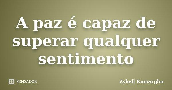 A paz é capaz de superar qualquer sentimento... Frase de Zykell Kamargho.