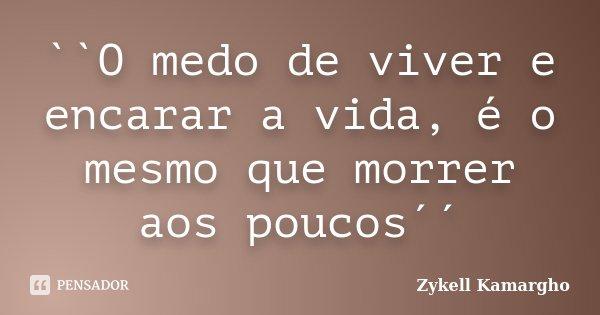 ``O medo de viver e encarar a vida, é o mesmo que morrer aos poucos´´... Frase de Zykell Kamargho.