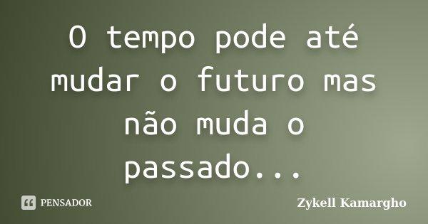 O tempo pode até mudar o futuro mas não muda o passado...... Frase de Zykell Kamargho.