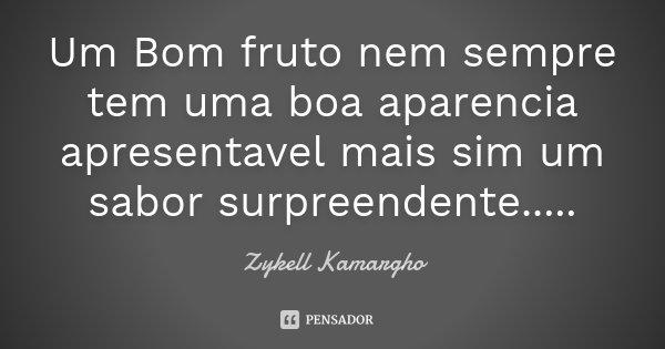 Um Bom fruto nem sempre tem uma boa aparencia apresentavel mais sim um sabor surpreendente........ Frase de Zykell Kamargho.