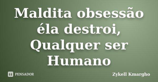 Maldita obsessão éla destroi, Qualquer ser Humano... Frase de Zykell Kmargho.