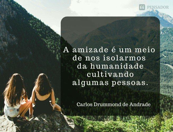 A amizade é um meio de nos isolarmos da humanidade cultivando algumas pessoas.  Carlos Drummond de Andrade
