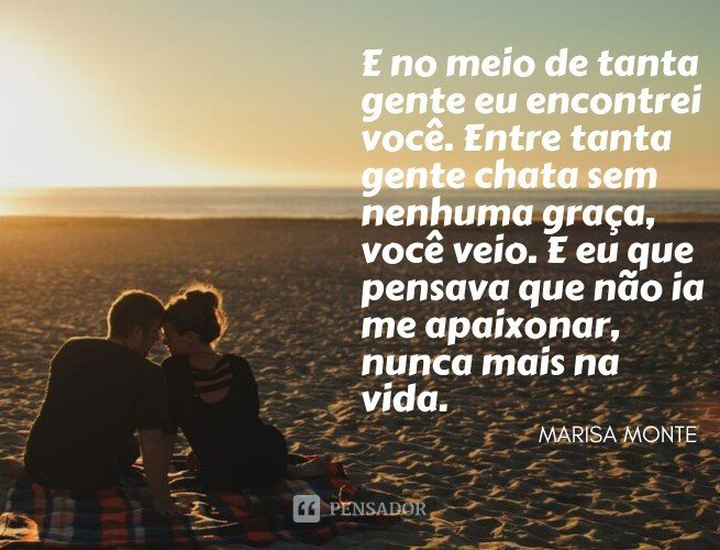 E no meio de tanta gente eu encontrei você. Entre tanta gente chata sem nenhuma graça, você veio. E eu que pensava que não ia me apaixonar, nunca mais na vida.  Marisa Monte