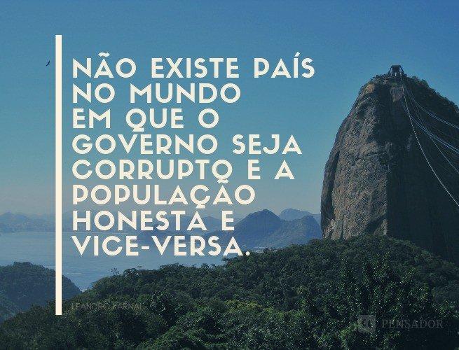 Não existe país no mundo em que o governo seja corrupto e a população honesta e vice-versa.  Leandro Karnal