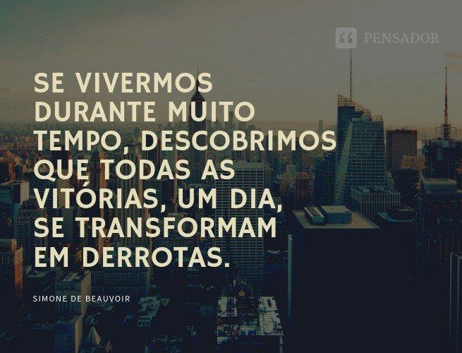 Se vivermos durante muito tempo, descobrimos que todas as vitórias, um dia, se transformam em derrotas.  Simone de Beauvoir