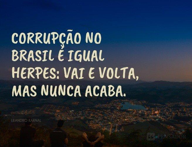 Corrupção no Brasil é igual herpes: vai e volta, mas nunca acaba.  Leandro Karnal