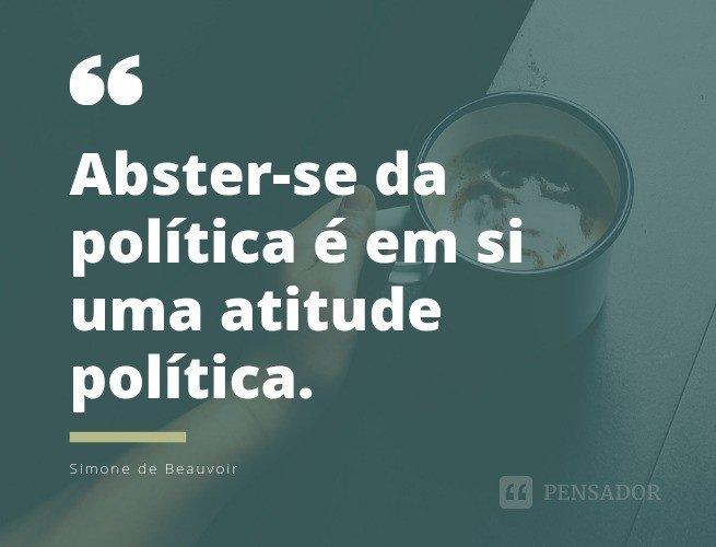 Abster-se da política é em si uma atitude política.  Simone de Beauvoir