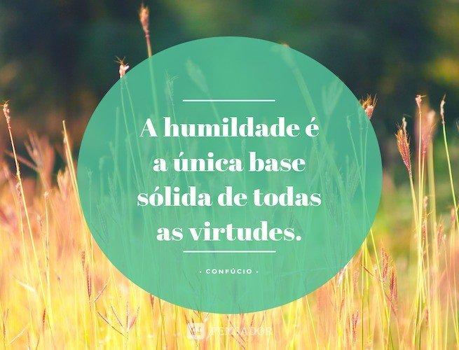 A humildade é a única base sólida de todas as virtudes.  Confúcio