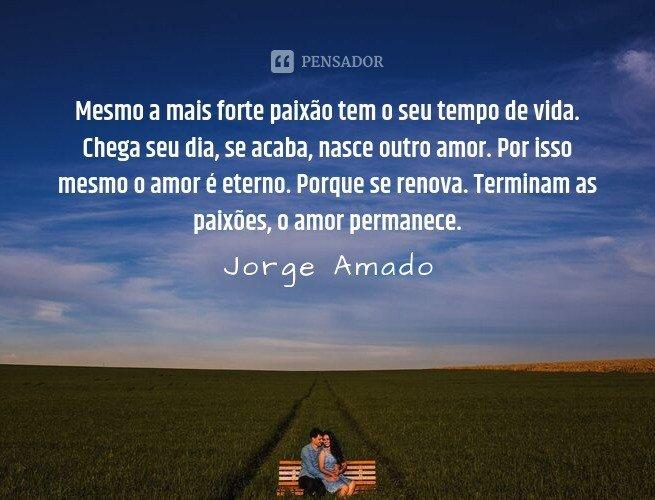 Mesmo a mais forte paixão tem o seu tempo de vida. Chega seu dia, se acaba, nasce outro amor. Por isso mesmo o amor é eterno. Porque se renova. Terminam as paixões, o amor permanece.  Jorge Amado