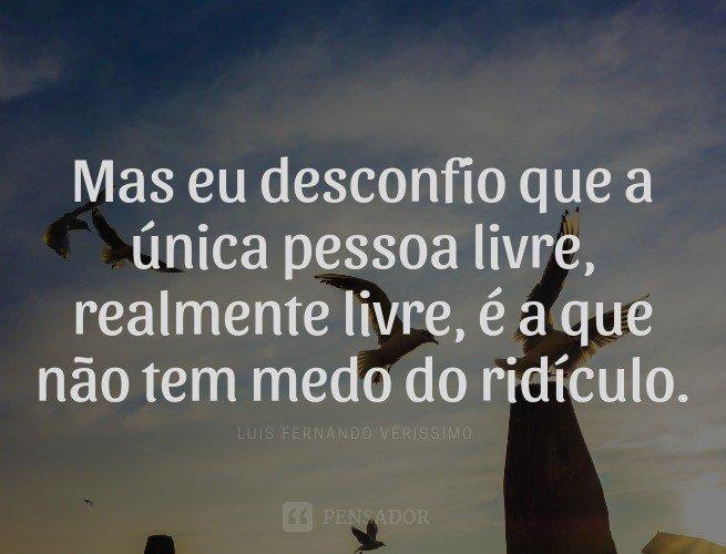 Mas eu desconfio que a única pessoa livre, realmente livre, é a que não tem medo do ridículo.  Luis Fernando Veríssimo