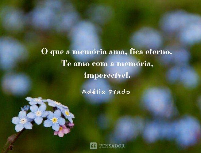 O que a memória ama, fica eterno. Te amo com a memória, imperecível.  Adélia Prado