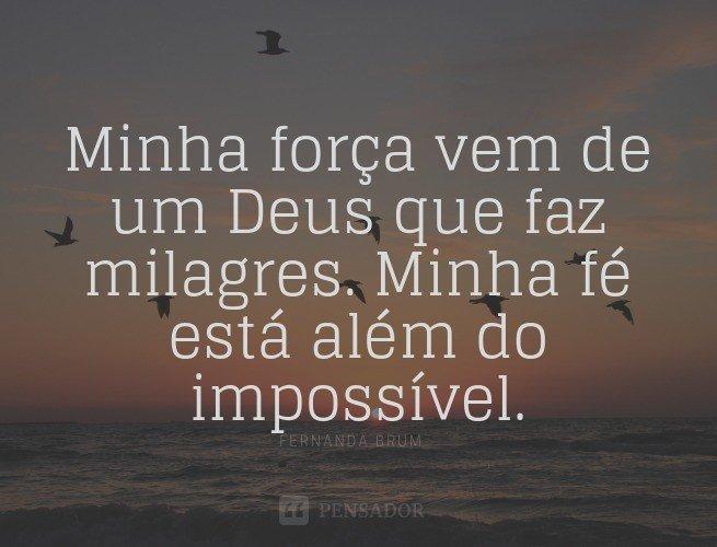 Minha força vem de um Deus que faz milagres. Minha fé está além do impossível.  Fernanda Brum