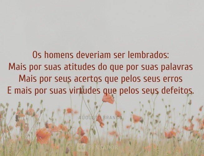 Os homens deveriam ser lembrados  Mais por suas atitudes do que por suas palavras  Mais por seus acertos que pelos seus erros  E mais por suas virtudes que pelos seus defeitos.  Augusto Branco
