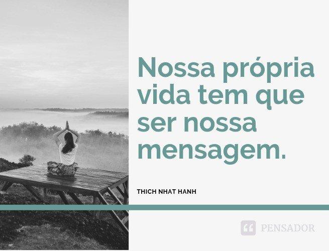 Nossa própria vida tem que ser nossa mensagem.  Thich Nhat Hanh