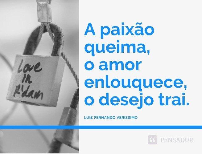 A paixão queima, o amor enlouquece, o desejo trai.  Luis Fernando Verissimo