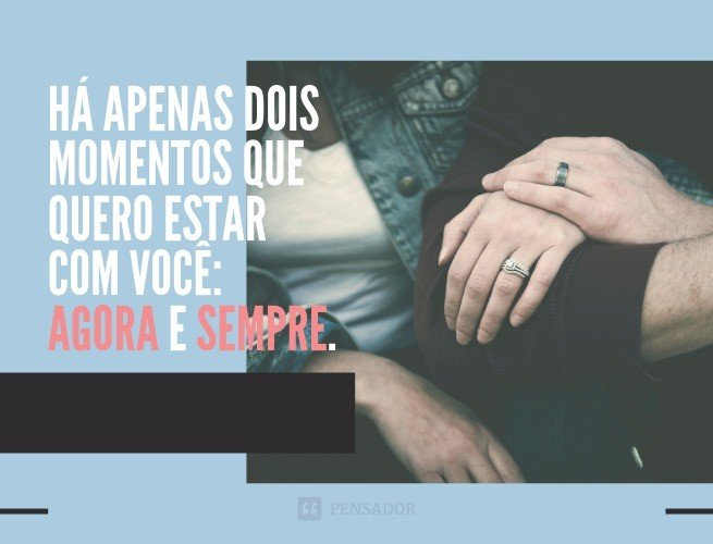 Há apenas dois momentos que quero estar com você: agora e sempre.