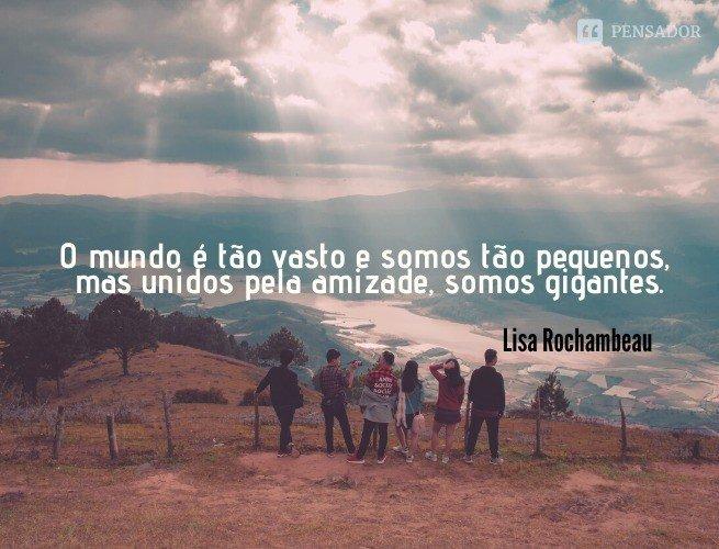 O mundo é tão vasto e somos tão pequenos, mas unidos pela amizade, somos gigantes.  Lisa Rochambeau