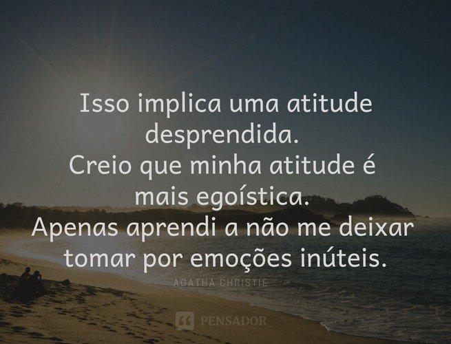 Isso implica uma atitude desprendida. Creio que minha atitude é mais egoística. Apenas aprendi a não me deixar tomar por emoções inúteis.  Agatha Christie
