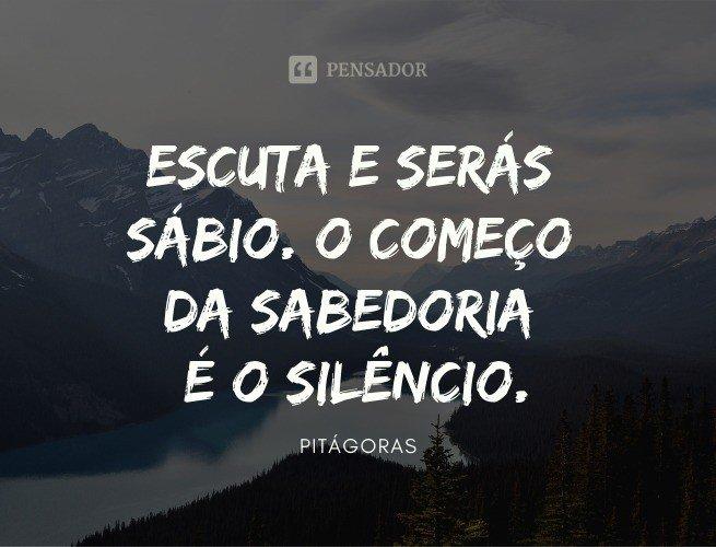 Escuta e serás sábio. O começo da sabedoria é o silêncio.  Pitágoras