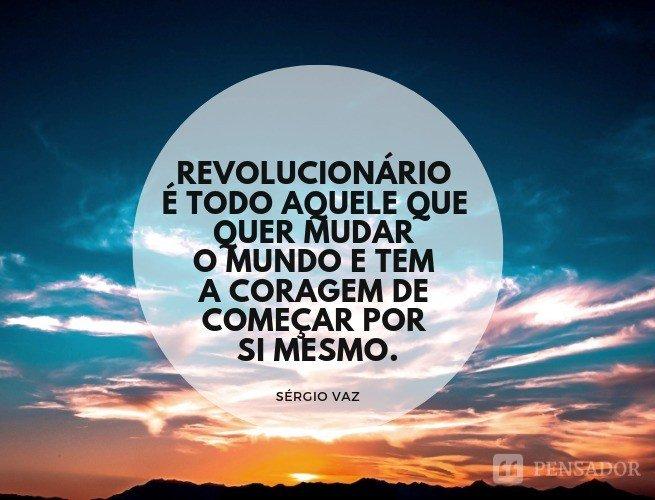 Revolucionário é todo aquele que quer mudar o mundo e tem a coragem de começar por si mesmo.  Sérgio Vaz