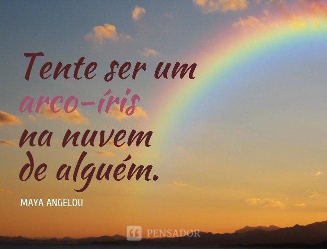 Tente ser um arco-íris na nuvem de alguém.  Maya Angelou