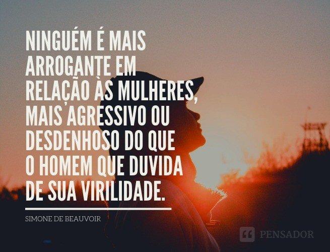 Ninguém é mais arrogante em relação às mulheres, mais agressivo ou desdenhoso do que o homem que duvida de sua virilidade.  Simone de Beauvoir