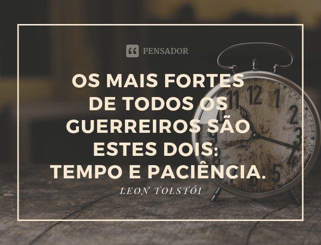 Os mais fortes de todos os guerreiros são estes dois: Tempo e Paciência.  Leon Tolstói (Guerra e Paz)