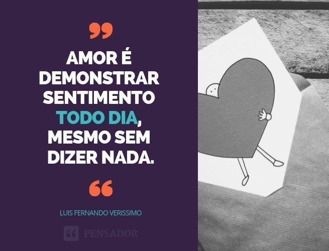Amor é demonstrar sentimento todo dia, mesmo sem dizer nada.  Luis Fernando Verissimo