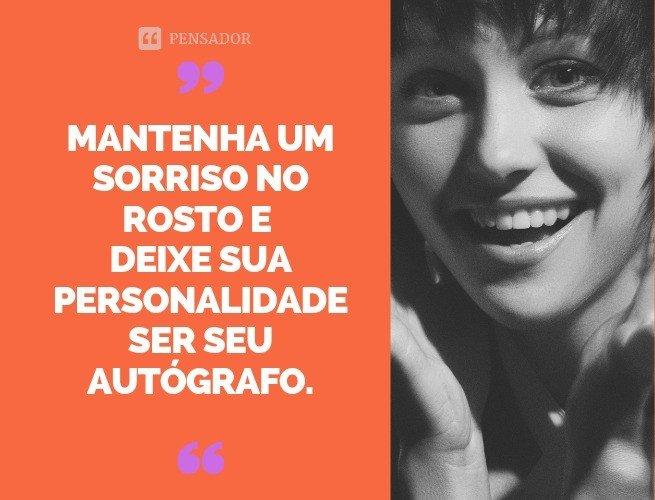 Mantenha um sorriso no rosto e deixe sua personalidade ser seu autógrafo.