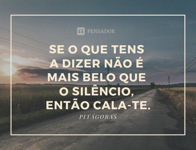 Se o que tens a dizer não é mais belo que o silêncio, então cala-te.  Pitágoras