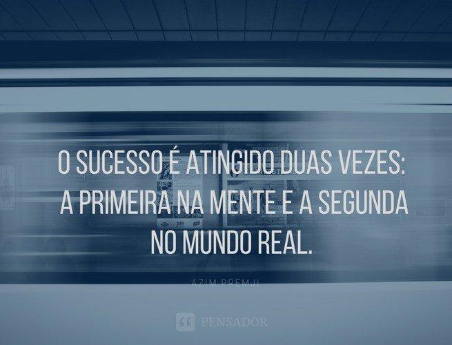 O sucesso é atingido duas vezes: a primeira na mente e a segunda no mundo real.  Azim Premji