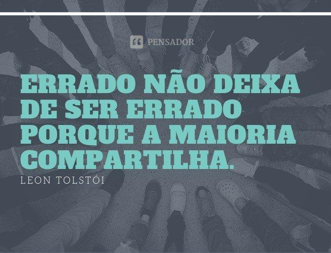 Errado não deixa de ser errado porque a maioria compartilha. Leon Tolstói (Uma Confissão)