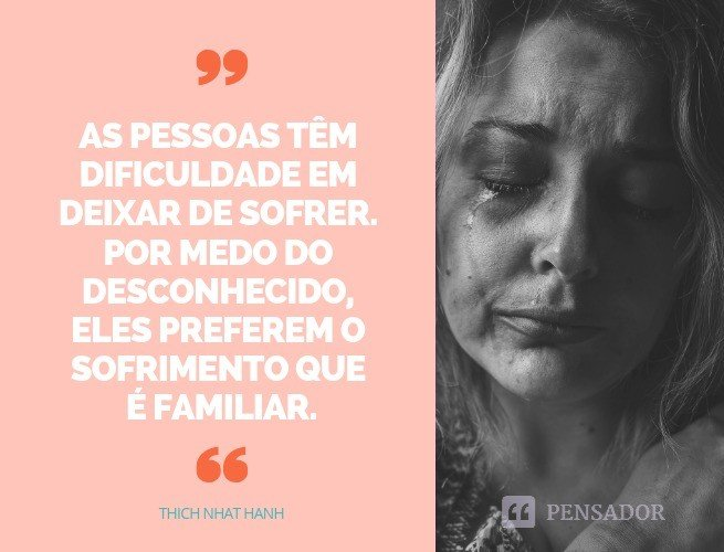xnaslkdAs pessoas têm dificuldade em deixar de sofrer. Por medo do desconhecido, eles preferem o sofrimento que é familiar.  Thich Nhat Hanh