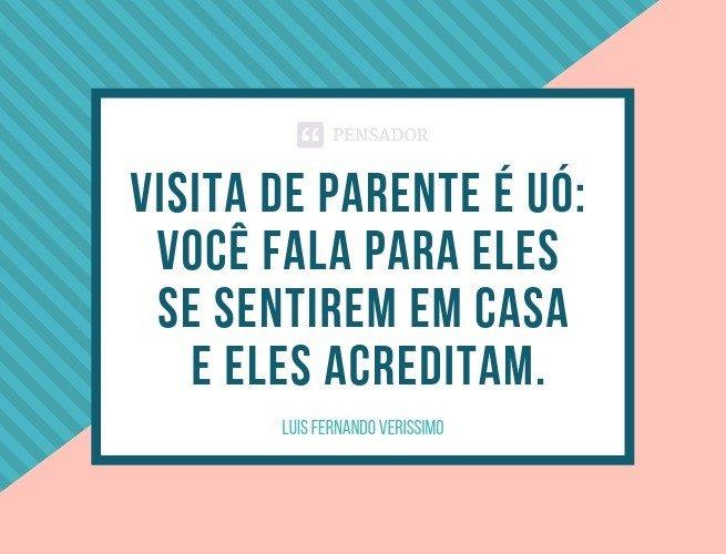 Visita de parente é uó: você fala para eles se sentirem em casa e eles acreditam.  Luis Fernando Verissimo