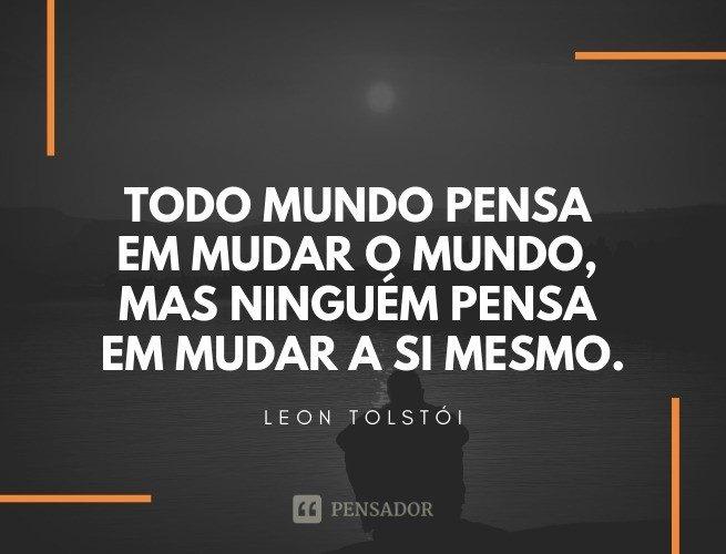 Todo mundo pensa em mudar o mundo, mas ninguém pensa em mudar a si mesmo. Leon Tolstói